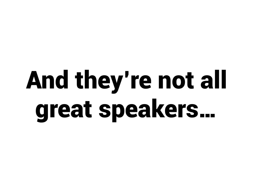 And they're not all great speakers…