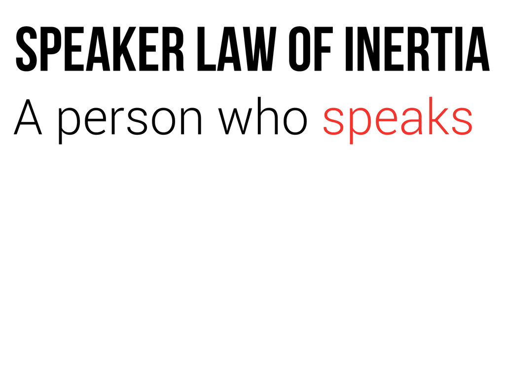 SPEAKER LAW OF INERTIA A person who speaks