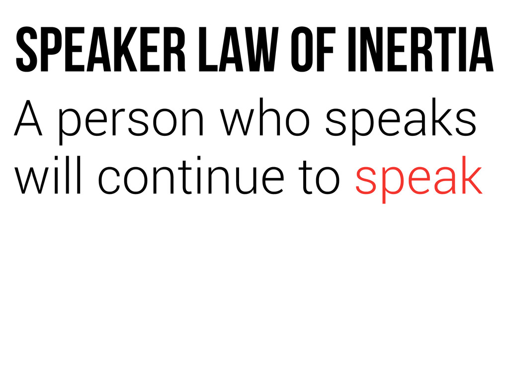SPEAKER LAW OF INERTIA A person who speaks will...