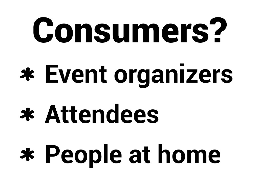 Consumers? Event organizers Attendees People at...