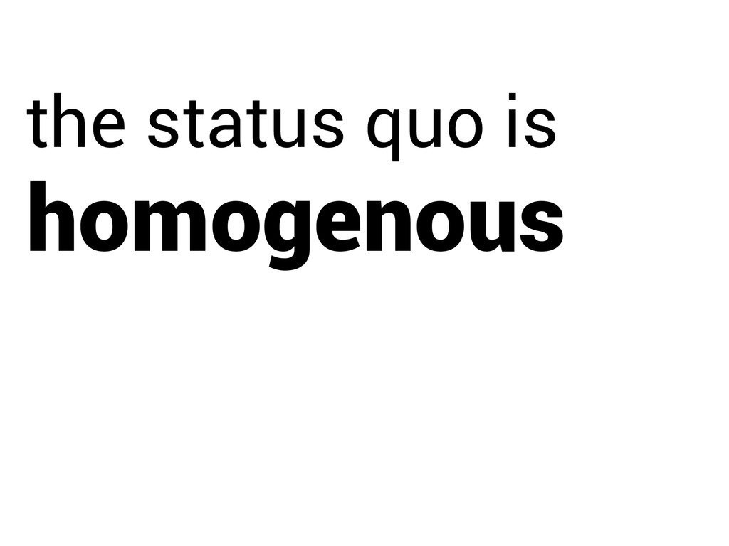 homogenous the status quo is