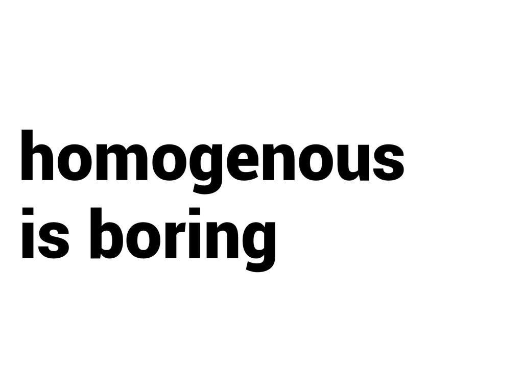 homogenous is boring