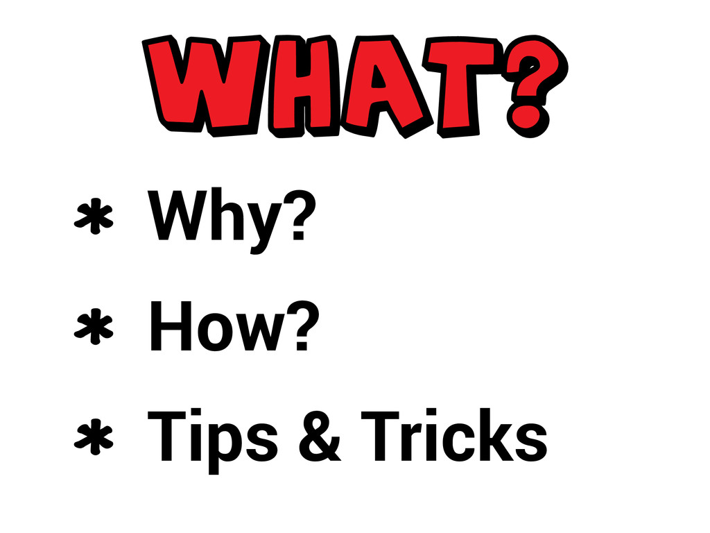Why? How? Tips & Tricks