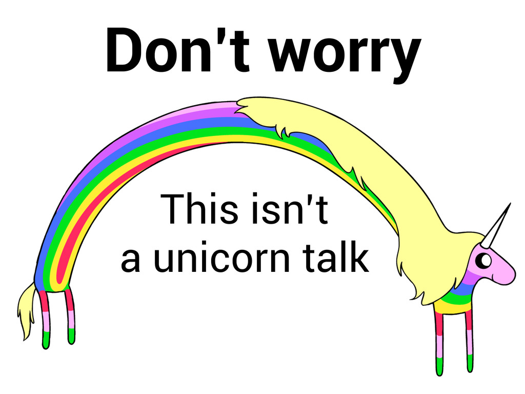 Don't worry This isn't a unicorn talk