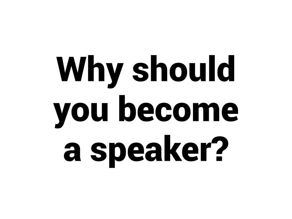 Why should you become a speaker?