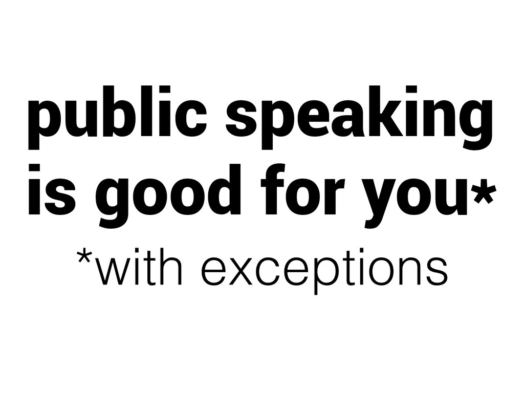 public speaking is good for you* *with exceptio...