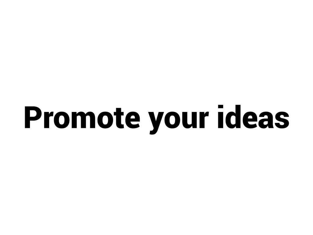 Promote your ideas