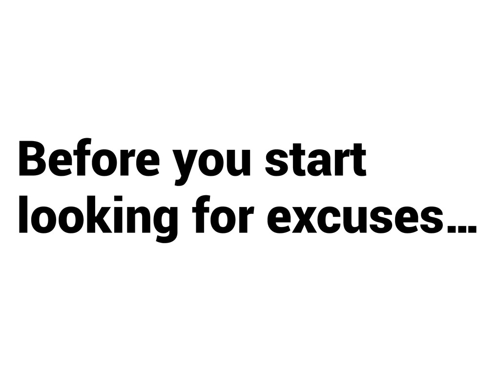 Before you start looking for excuses…