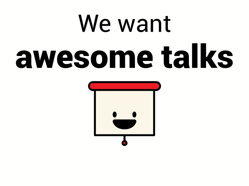 We want awesome talks