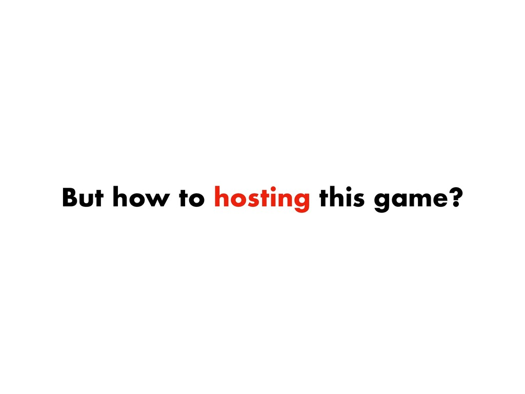 But how to hosting this game?