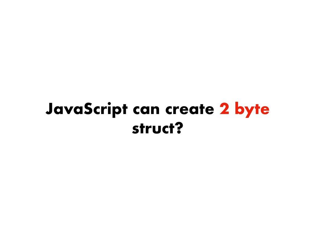 JavaScript can create 2 byte struct?