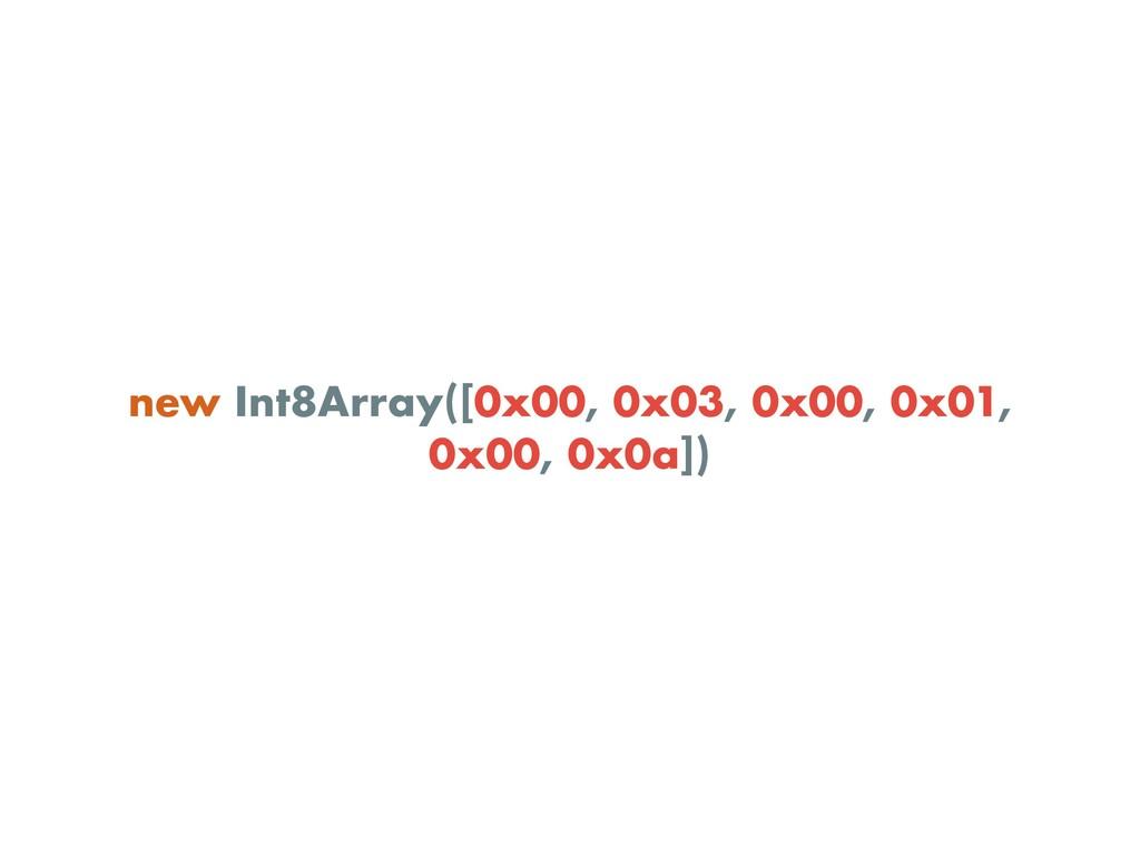 new Int8Array([0x00, 0x03, 0x00, 0x01, 0x00, 0x...