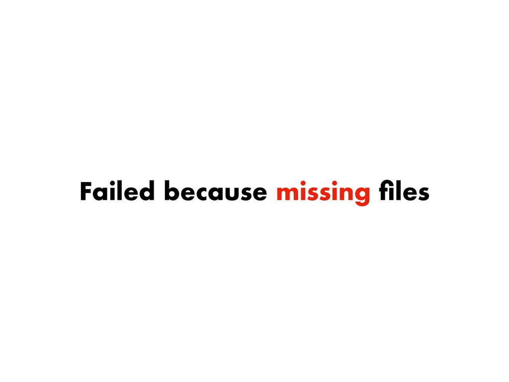 Failed because missing files