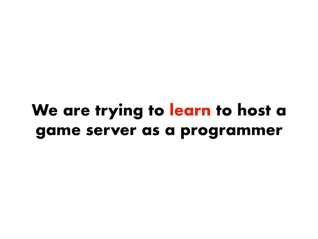 We are trying to learn to host a game server as...