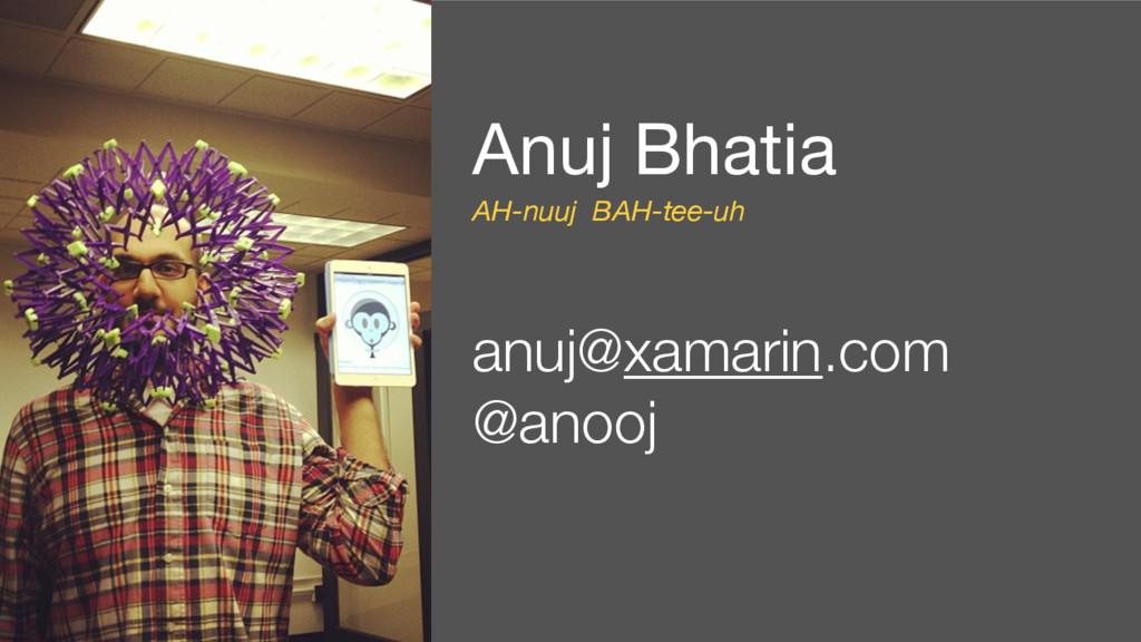 Anuj Bhatia   AH-nuuj BAH-tee-uh anuj@xamarin.c...