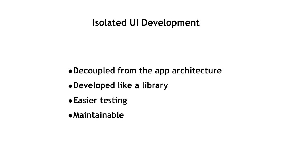 Isolated UI Development •Decoupled from the app...