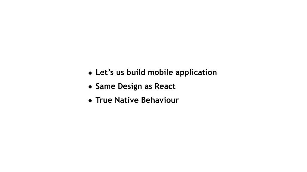 • Let's us build mobile application • Same Desi...