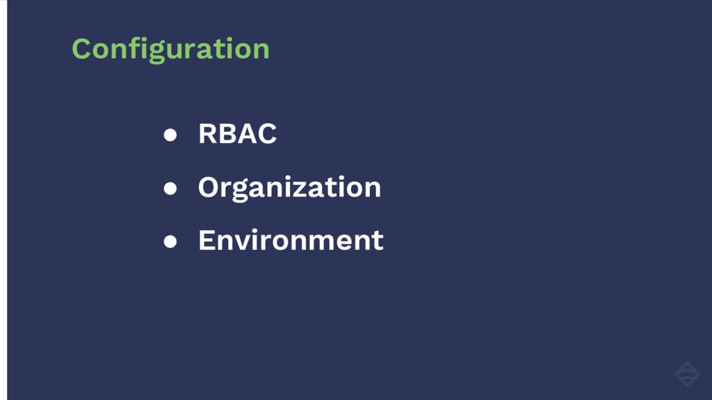 ● RBAC ● Organization ● Environment Configurati...