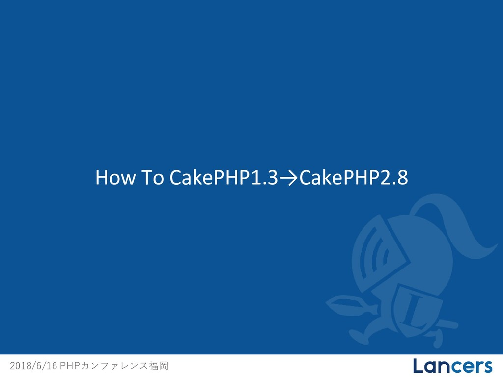 2018/6/16 PHPカンファレンス福岡 How To CakePHP1.3→CakePH...