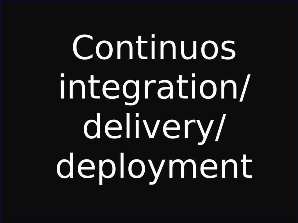 Continuos integration/ delivery/ deployment