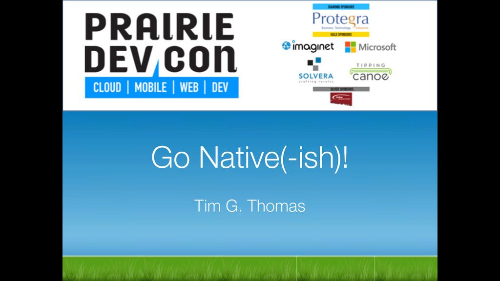 Go Native(-ish)! ! Tim G. Thomas