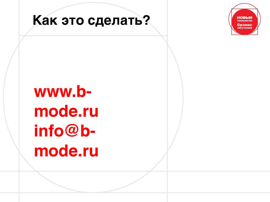 Как это сделать? www.b- mode.ru info@b- mode.ru
