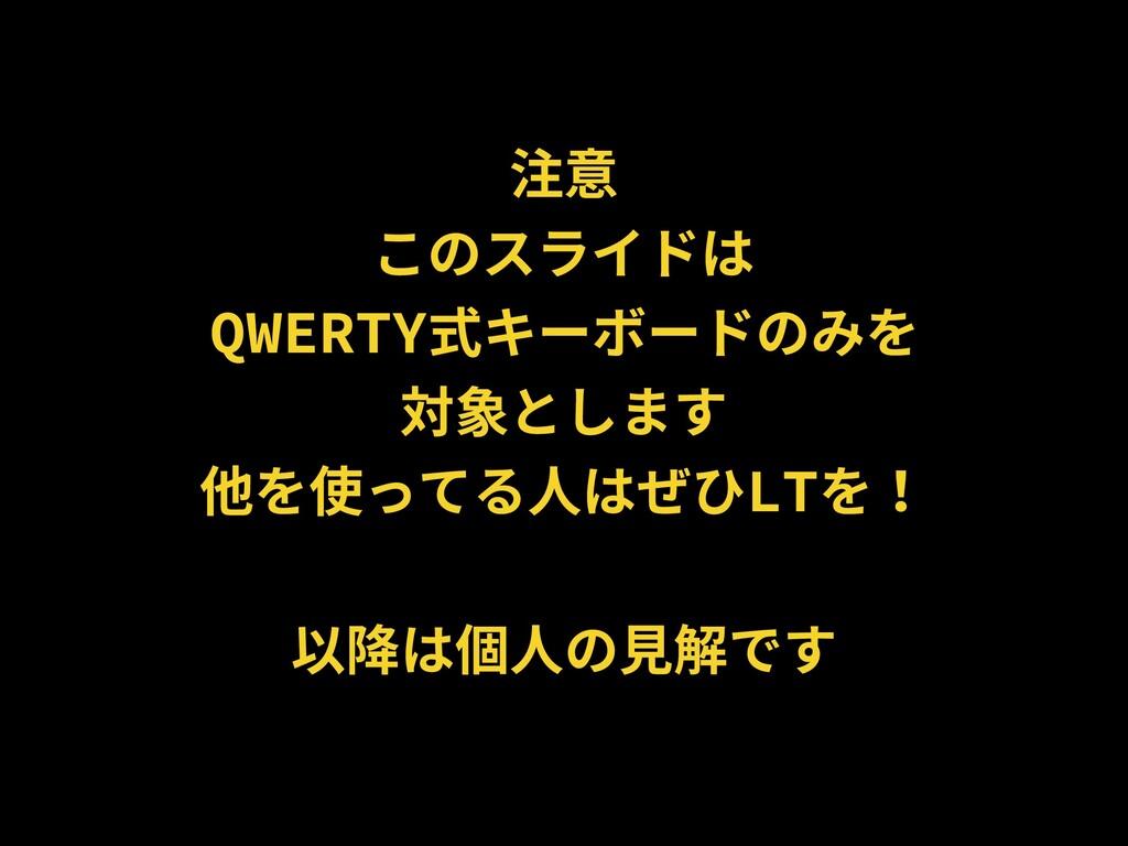 注意 このスライドは QWERTY式キーボードのみを 対象とします 他を使ってる⼈はぜひLTを...