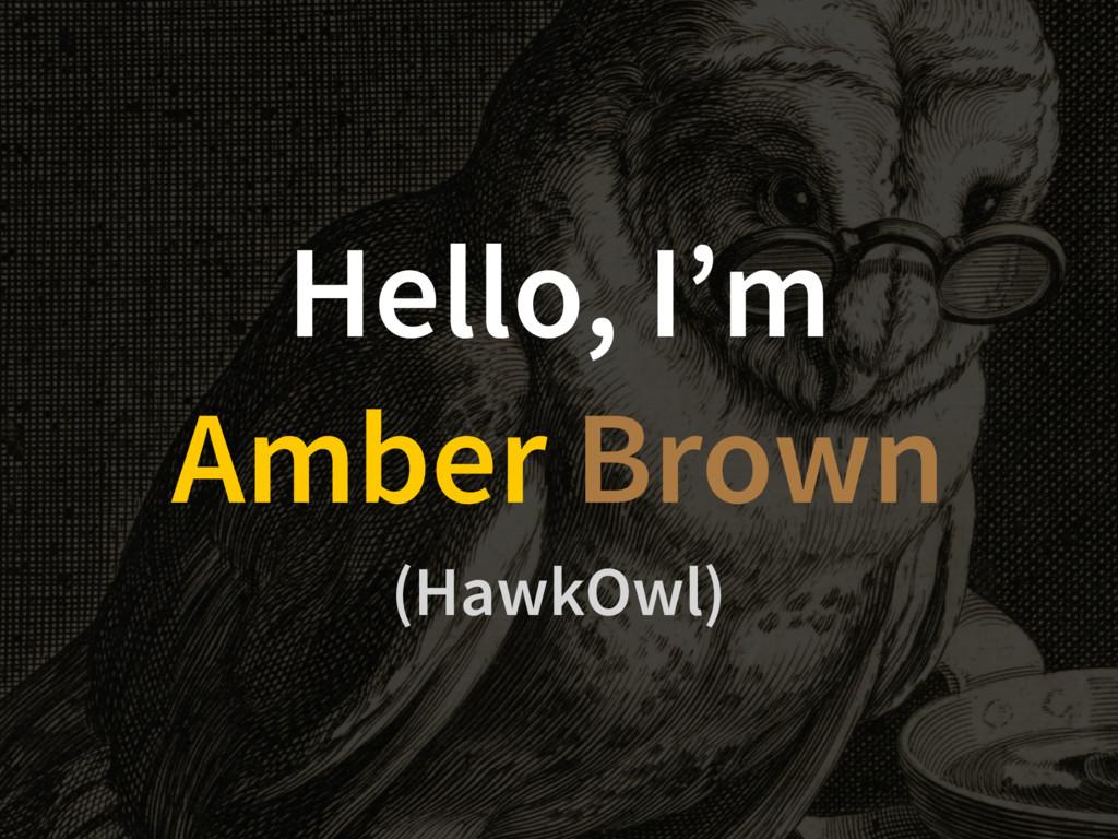 Hello, I'm Amber Brown (HawkOwl)