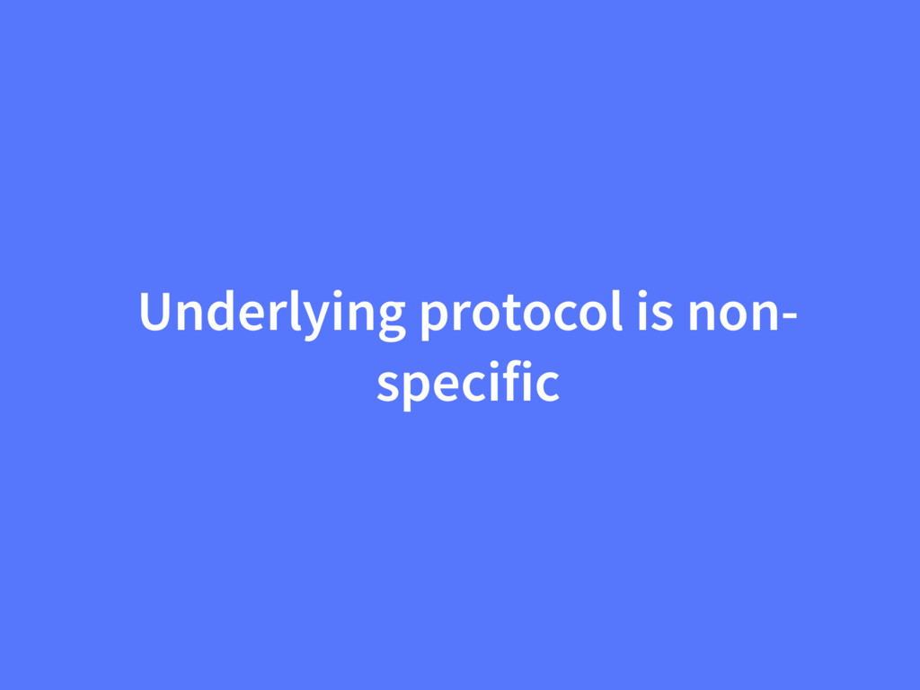 Underlying protocol is non- specific