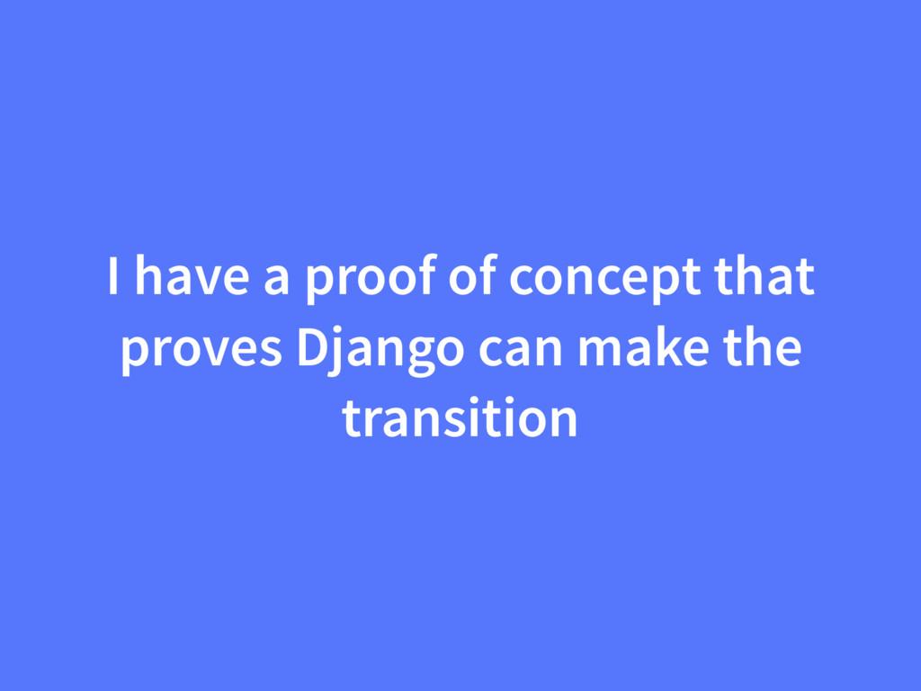 I have a proof of concept that proves Django ca...
