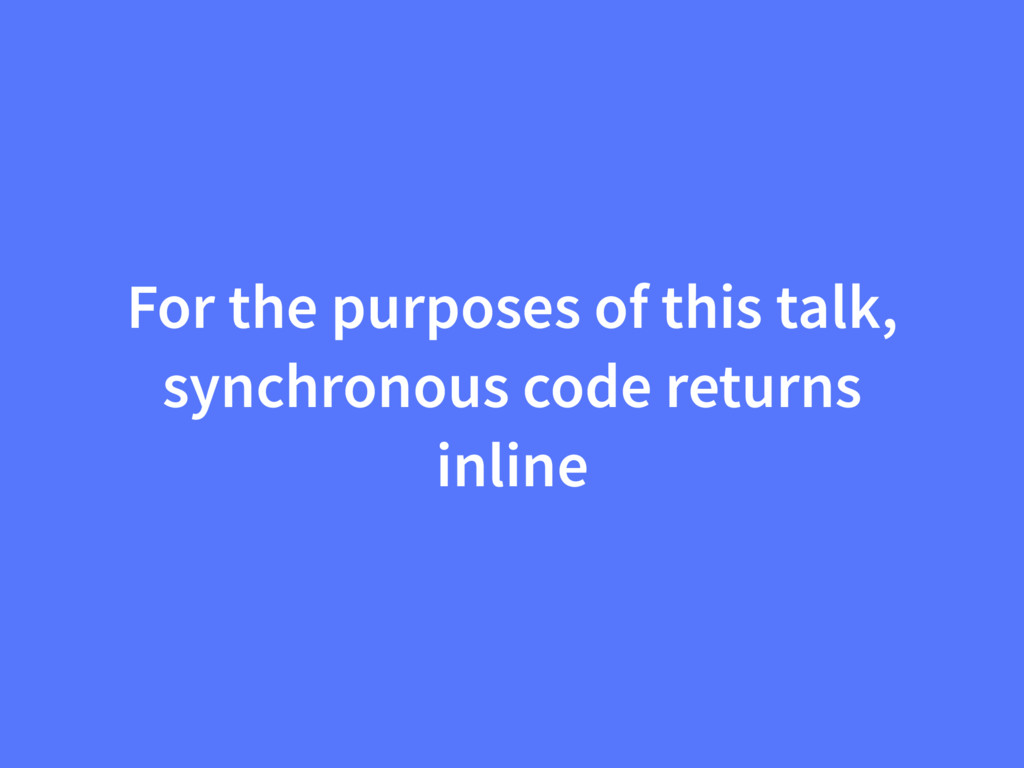 For the purposes of this talk, synchronous code...