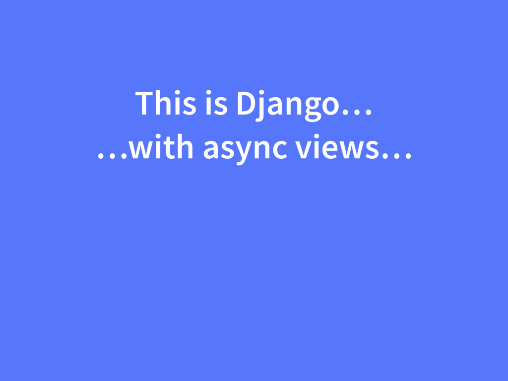 This is Django… …with async views…