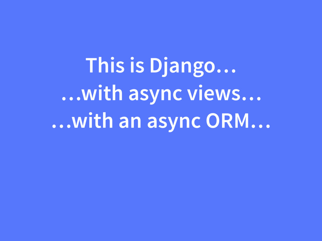 This is Django… …with async views… …with an asy...