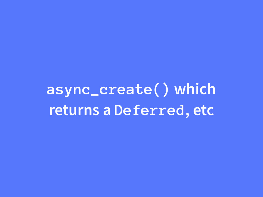 async_create() which returns a Deferred, etc