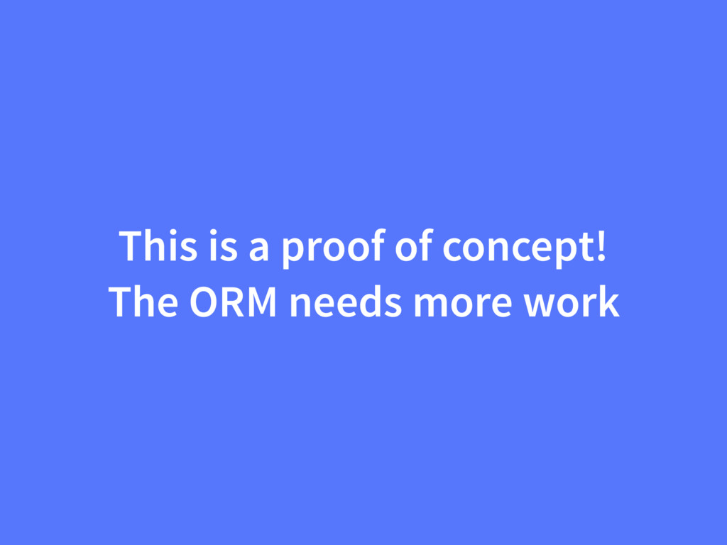 This is a proof of concept! The ORM needs more ...