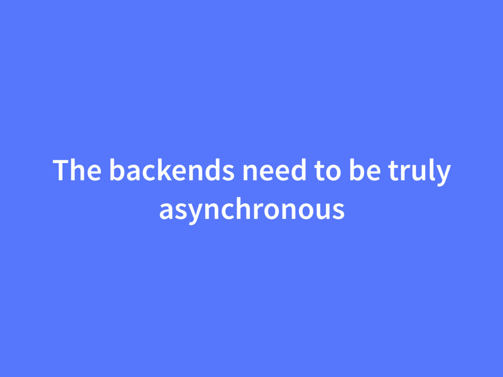 The backends need to be truly asynchronous
