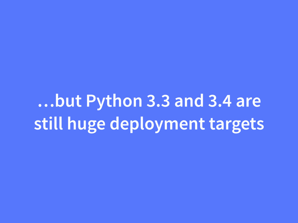 …but Python 3.3 and 3.4 are still huge deployme...