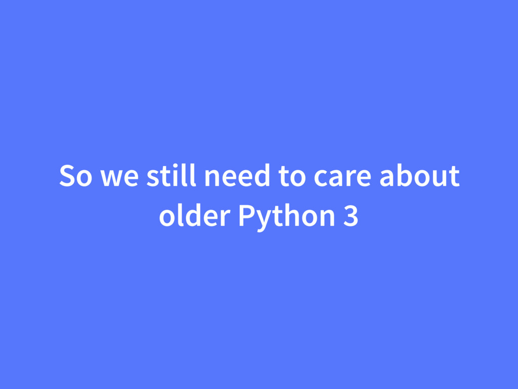 So we still need to care about older Python 3