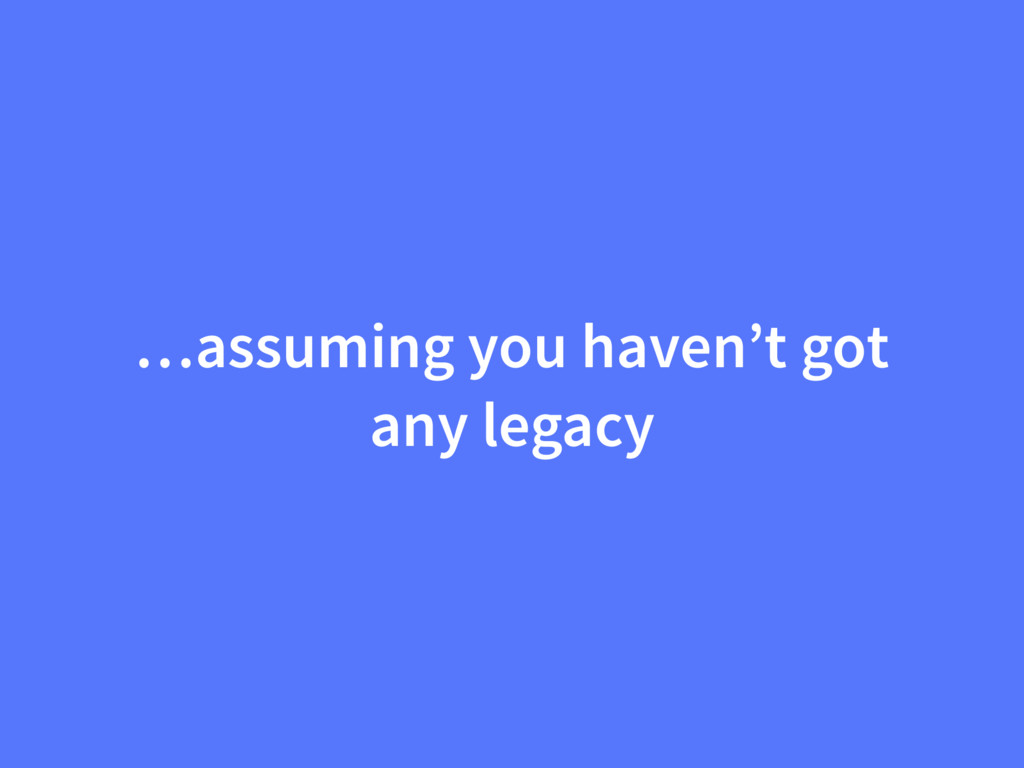 …assuming you haven't got any legacy