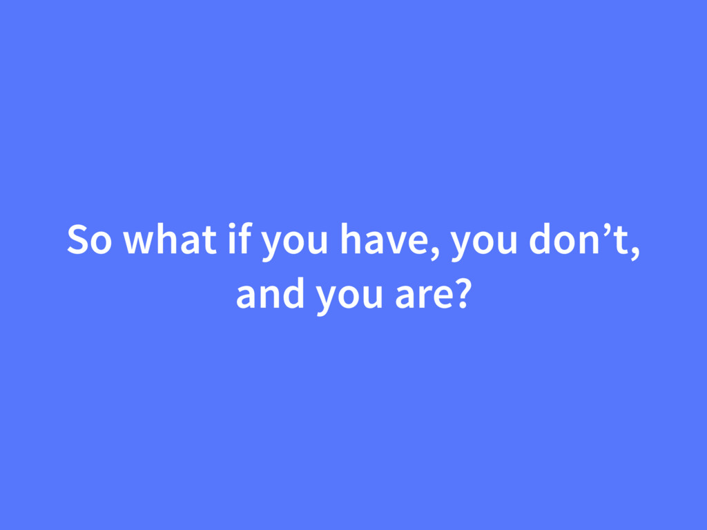 So what if you have, you don't, and you are?