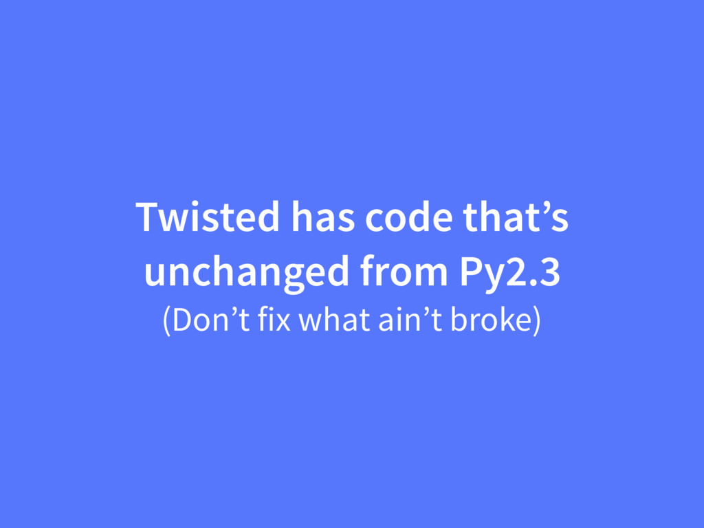Twisted has code that's unchanged from Py2.3 (D...
