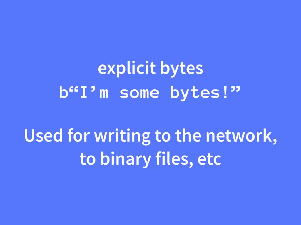 """explicit bytes b""""I'm some bytes!"""" Used for writ..."""