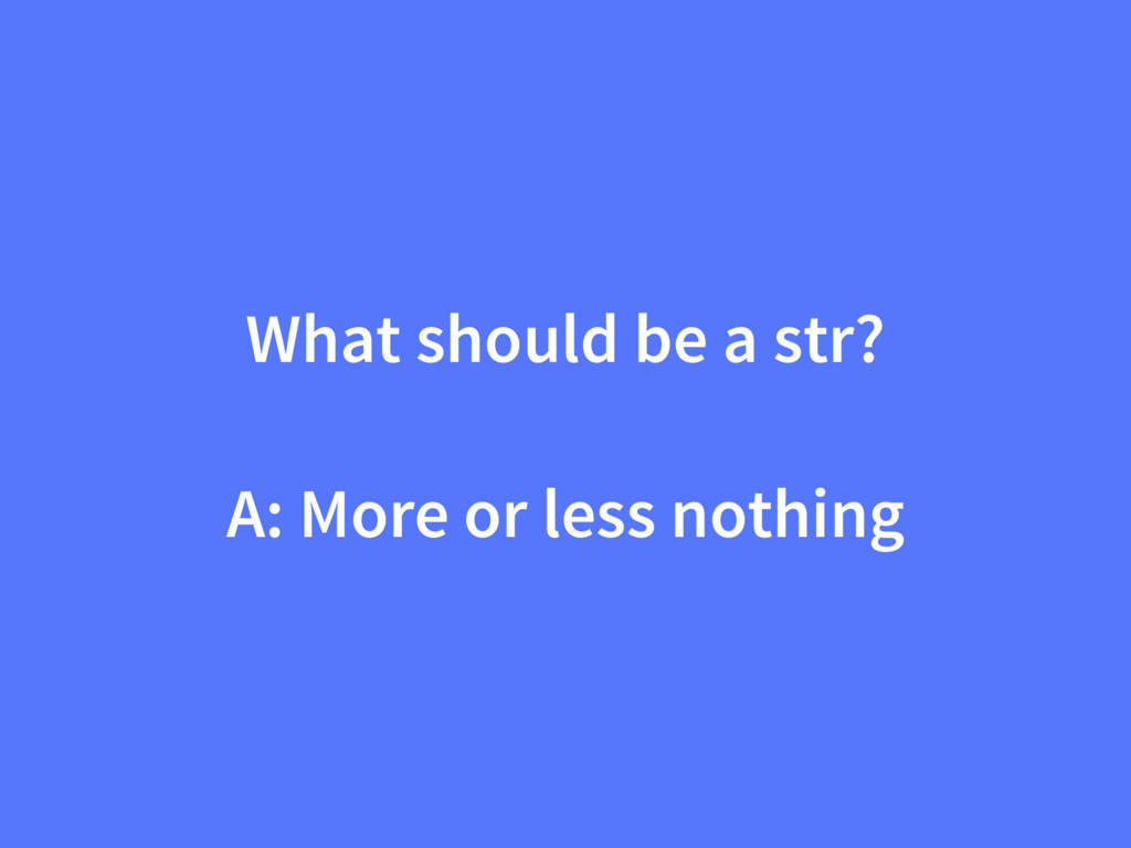 What should be a str? A: More or less nothing