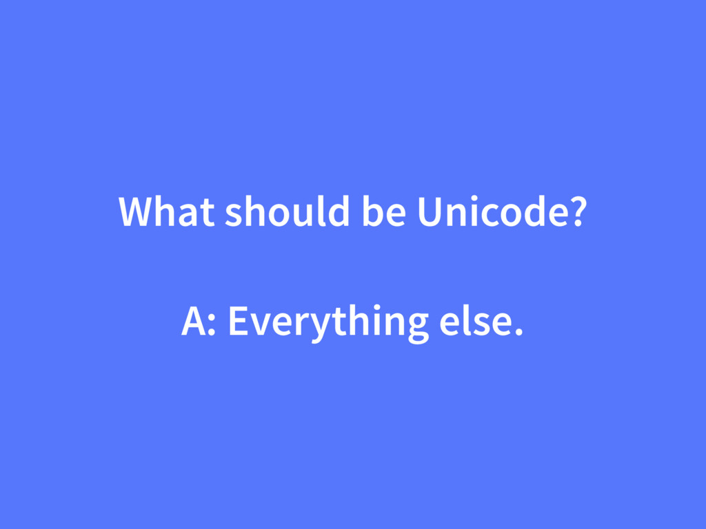 What should be Unicode? A: Everything else.