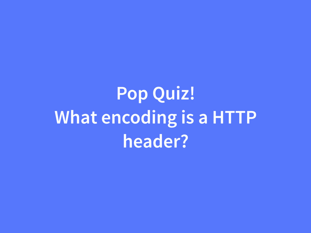 Pop Quiz! What encoding is a HTTP header?