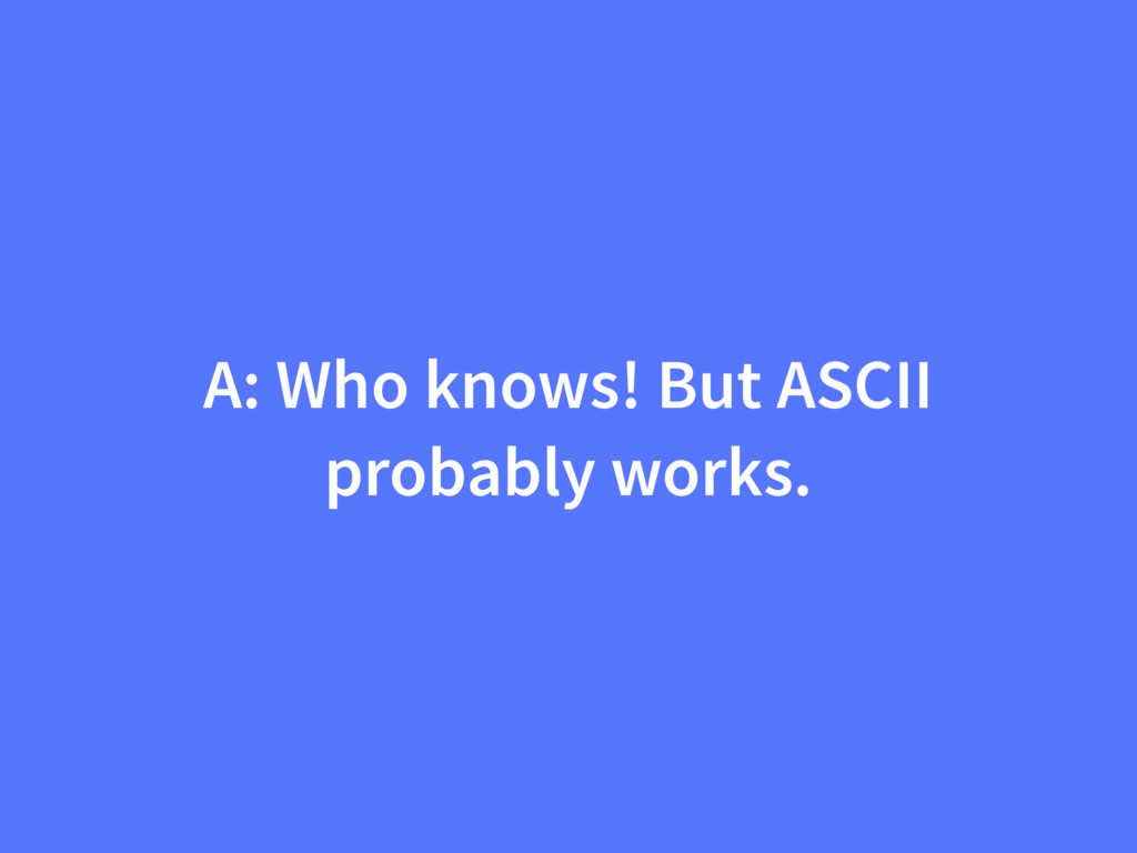 A: Who knows! But ASCII probably works.