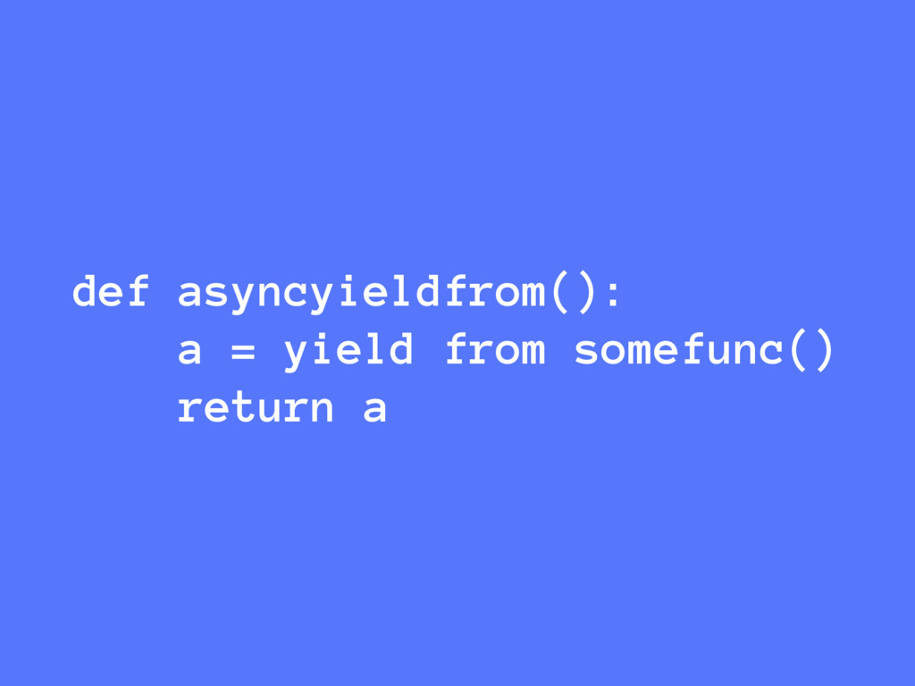 def asyncyieldfrom(): a = yield from somefunc()...