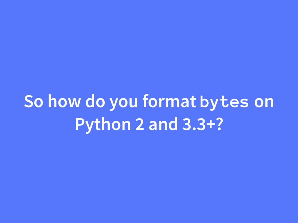 So how do you format bytes on Python 2 and 3.3+?