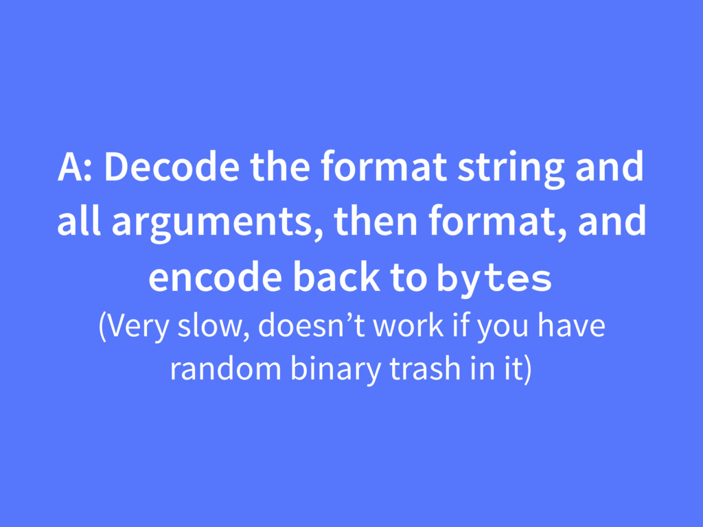 A: Decode the format string and all arguments, ...