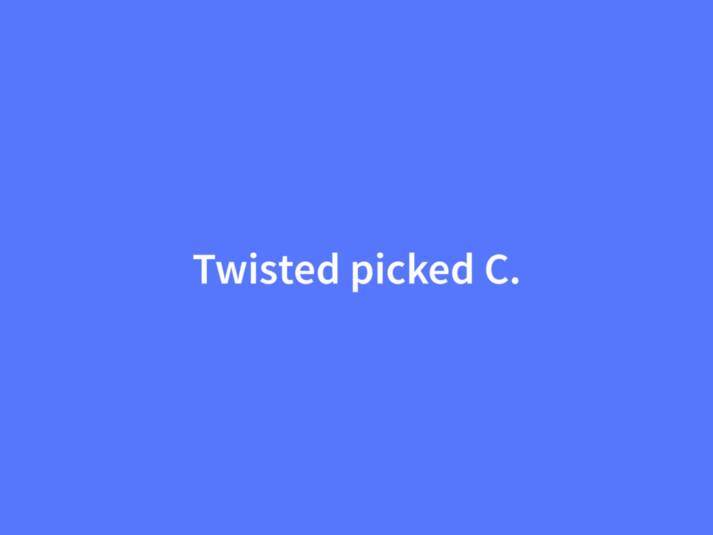 Twisted picked C.